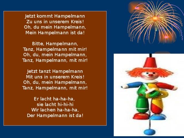 Jetzt kommt Hampelmann Zu uns in unserem Kreis! Oh, du mein Hampelmann, Mein Hampelmann ist da! Bitte, Hampelmann, Tanz, Hampelmann mit mir! Oh, du, mein Hampelmann, Tanz, Hampelmann, mit mir! Jetzt tanzt Hampelmann Mit uns in unserem Kreis! Oh, du, mein Hampelmann, Tanz, Hampelmann, mit mir! Er lacht ha-ha-ha, sie lacht hi-hi-hi Wir lachen ha-ha-ha, Der Hampelmann ist da!
