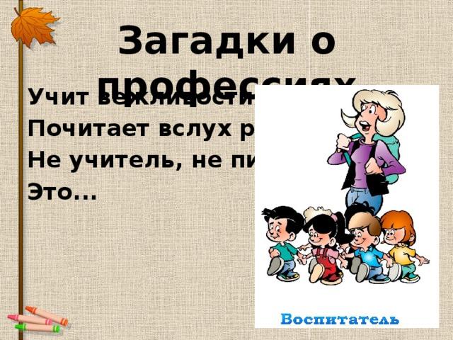 Загадки о профессиях Учит вежливости нас, Почитает вслух рассказ. Не учитель, не писатель. Это...