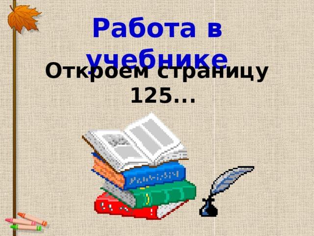 Работа в учебнике Откроем страницу 125...