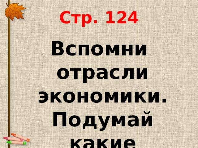 Стр. 124 Вспомни отрасли экономики. Подумай какие профессии с ними связаны?