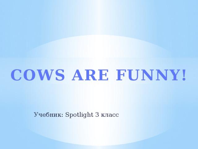 COWS ARE FUNNY! Учебник: Spotlight 3 класс
