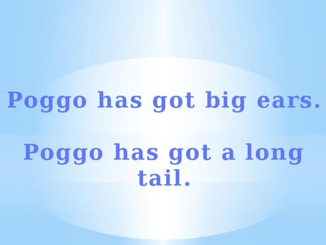Poggo has got big ears.  Poggo has got a long tail.