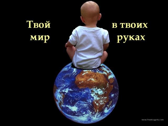 Весь мир в Твоих руках  Твой мир в твоих руках Все твоих  рках