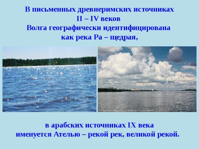 В письменных древнеримских источниках II – IV веков Волга географически идентифицирована как река Ра – щедрая,  в арабских источниках IX века именуется Ателью – рекой рек, великой рекой.