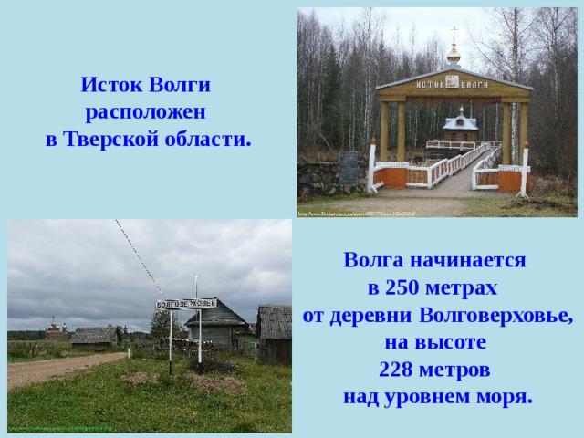 Исток Волги расположен в Тверской области. Волга начинается в 250 метрах  от деревни Волговерховье, на высоте 228 метров над уровнем моря.