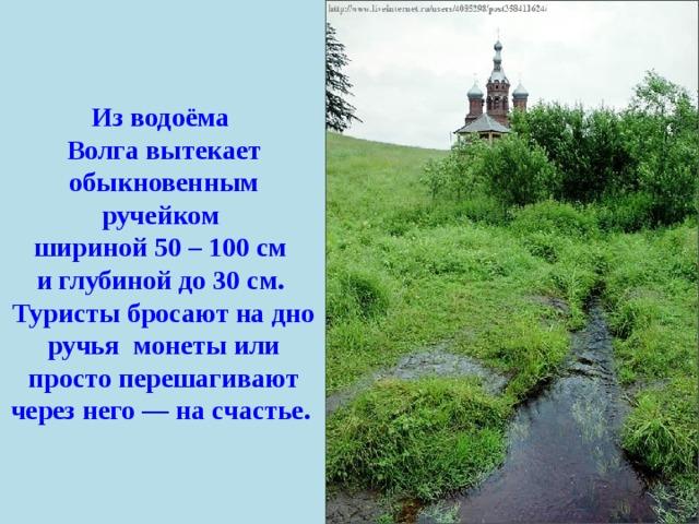 Из водоёма Волга вытекает обыкновенным ручейком шириной 50 – 100 см и глубиной до 30 см. Туристы бросают на дно ручья монеты или просто перешагивают через него — на счастье.