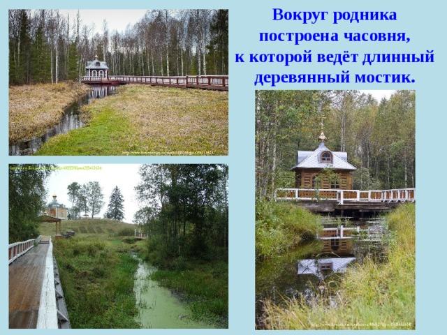 Вокруг родника построена часовня, к которой ведёт длинный деревянный мостик.