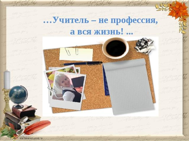 … Учитель – не профессия,  а вся жизнь! ...