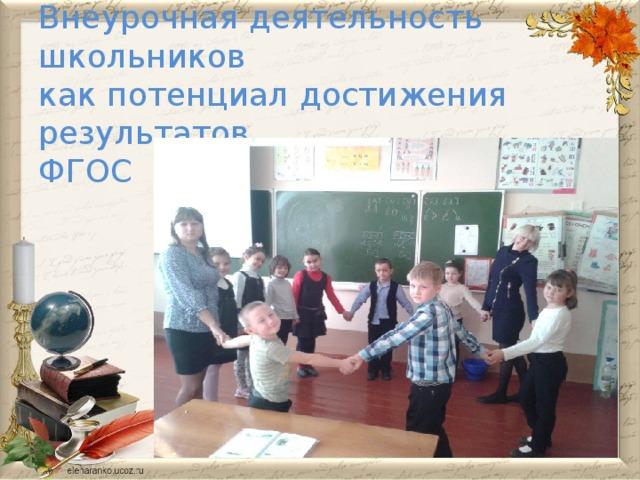 Внеурочная деятельность школьников  как потенциал достижения результатов  ФГОС