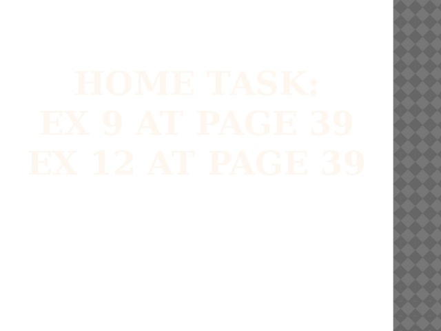 Home task:  ex 9 at page 39  ex 12 at page 39