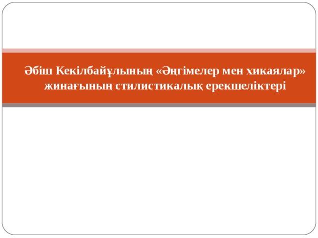 Әбіш Кекілбайұлының «Әңгімелер мен хикаялар» жинағы ның стилистикалық ерекшеліктері