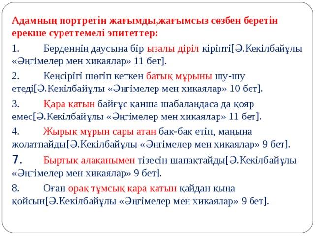 Адамның портретін жағымды,жағымсыз сөзбен беретін ерекше суреттемелі эпитеттер: 1.  Берденнің даусына бір ызалы діріл кіріпті[Ә.Кекілбайұлы «Әңгімелер мен хикаялар» 11 бет]. 2.  Кеңсірігі шөгіп кеткен батық мұрыны шу-шу етеді[Ә.Кекілбайұлы «Әңгімелер мен хикаялар» 10 бет]. 3.  Қара қатын байғұс қанша шабалаңдаса да қояр емес[Ә.Кекілбайұлы «Әңгімелер мен хикаялар» 11 бет]. 4.  Жырық мұрын сары атан бақ-бақ етіп, маңына жолатпайды[Ә.Кекілбайұлы «Әңгімелер мен хикаялар» 9 бет]. 7.  Быртық алақанымен тізесін шапақтайды[Ә.Кекілбайұлы «Әңгімелер мен хикаялар» 9 бет]. 8.  Оған орақ тұмсық қара қатын қайдан қыңа қойсын[Ә.Кекілбайұлы «Әңгімелер мен хикаялар» 9 бет].