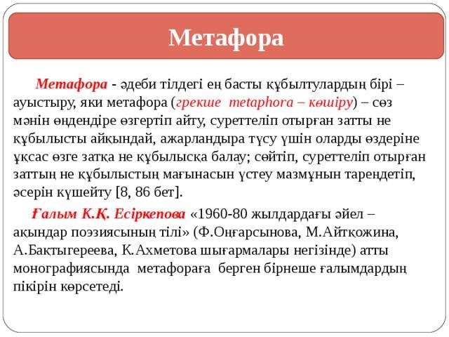 Метафора  Метафора - әдеби тілдегі ең басты құбылтулардың бірі – ауыстыру, яки метафора ( грекше metaphora – көшіру ) – сөз мәнін өңдендіре өзгертіп айту, суреттеліп отырған затты не құбылысты айқындай, ажарландыра түсу үшін оларды өздеріне ұқсас өзге затқа не құбылысқа балау; сөйтіп, суреттеліп отырған заттың не құбылыстың мағынасын үстеу мазмұнын тареңдетіп, әсерін күшейту [8, 86 бет].  Ғалым К.Қ. Есіркепова «1960-80 жылдардағы әйел – ақындар поэзиясының тілі» (Ф.Оңғарсынова, М.Айтқожина, А.Бақтыгереева, К.Ахметова шығармалары негізінде) атты монографиясында метафораға берген бірнеше ғалымдардың пікірін көрсетеді.