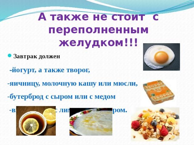 А также не стоит с переполненным желудком!!! Завтрак должен  - йогурт, а также творог, -яичницу, молочную кашу или мюсли, -бутерброд с сыром или с медом  -выпить чай с лимоном и сахаром.