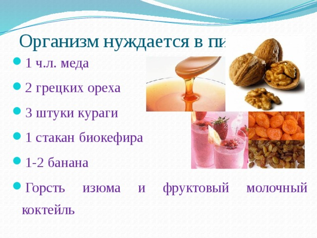 Организм нуждается в пище 1 ч.л. меда 2 грецких ореха 3 штуки кураги 1 стакан биокефира 1-2 банана Горсть изюма и фруктовый молочный коктейль