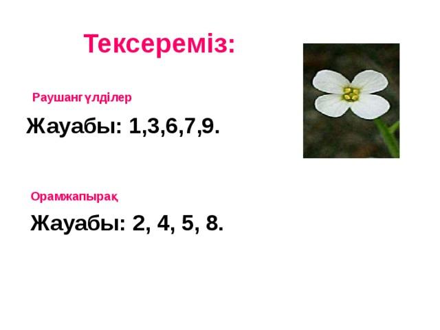 Тексереміз:  Раушангүлділер Жауабы: 1,3,6,7,9.  Орамжапырақ Жауабы: 2, 4, 5, 8.