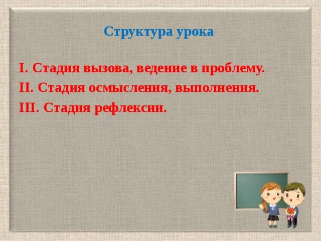 Структура урока  I. Cтадия вызова, ведение в проблему. II. Cтадия осмысления, выполнения. III. Cтадия рефлексии.