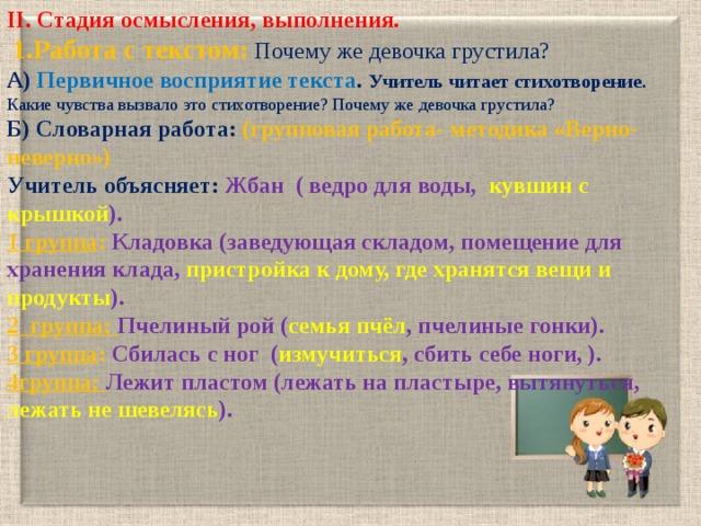 II. Cтадия осмысления, выполнения.  1.Работа с текстом: Почему же девочка грустила? А) Первичное восприятие текста . Учитель читает стихотворение. Какие чувства вызвало это стихотворение? Почему же девочка грустила? Б) Словарная работа: (групповая работа- методика «Верно-неверно») Учитель объясняет: Жбан ( ведро для воды, кувшин с крышкой ). 1 группа : Кладовка (заведующая складом, помещение для хранения клада, пристройка к дому, где хранятся вещи и продукты ). 2 группа: Пчелиный рой ( семья пчёл , пчелиные гонки). 3 группа : Сбилась с ног ( измучиться , сбить себе ноги, ). 4группа: Лежит пластом (лежать на пластыре, вытянуться, лежать не шевелясь ).