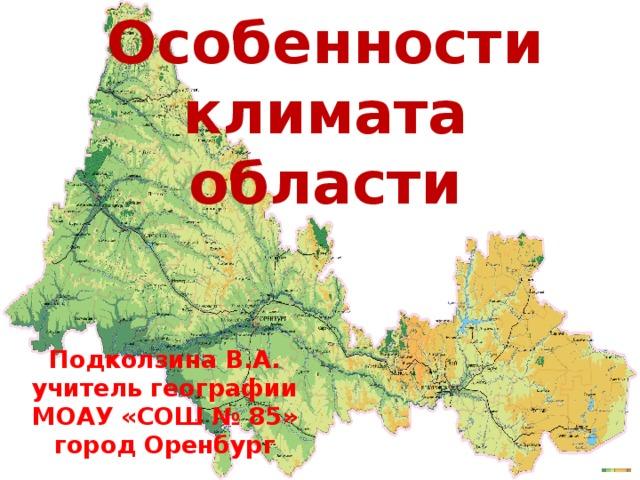 Особенности климата области Подколзина В.А. учитель географии МОАУ «СОШ № 85» город Оренбург