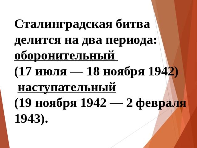 Сталинградская битва делится на два периода: оборонительный (17 июля — 18 ноября 1942)  наступательный (19 ноября 1942 — 2 февраля 1943).
