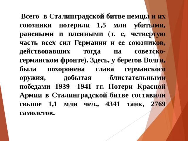 Всего в Сталинградской битве немцы и их союзники потеряли 1,5 млн убитыми, ранеными и пленными (т. е, четвертую часть всех сил Германии и ее союзников, действовавших тогда на советско-германском фронте). Здесь, у берегов Волги, была похоронена слава германского оружия, добытая блистательными победами 1939—1941 гг. Потери Красной Армии в Сталинградской битве составили свыше 1,1 млн чел., 4341 танк, 2769 самолетов.