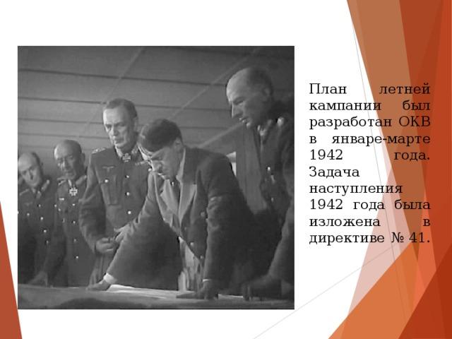 План летней кампании был разработан ОКВ в январе-марте 1942 года. Задача наступления 1942 года была изложена в директиве №41.