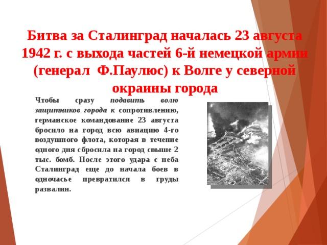 Битва за Сталинград началась 23 августа 1942 г. с выхода частей 6-й немецкой армии (генерал Ф.Паулюс) к Волге у северной окраины города    Чтобы сразу подавить волю защитников города к сопротивлению, германское командование 23 августа бросило на город всю авиацию 4-го воздушного флота, которая в течение одного дня сбросила на город свыше 2 тыс. бомб. После этого удара с неба Сталинград еще до начала боев в одночасье превратился в груды развалин.