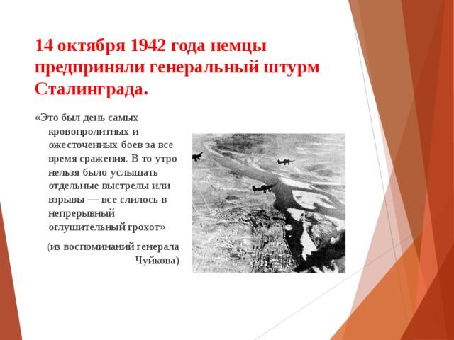 14 октября 1942 года немцы предприняли генеральный штурм Сталинграда. «Это был день самых кровопролитных и ожесточенных боев за все время сражения. В то утро нельзя было услышать отдельные выстрелы или взрывы — все слилось в непрерывный оглушительный грохот» (из воспоминаний генерала Чуйкова)