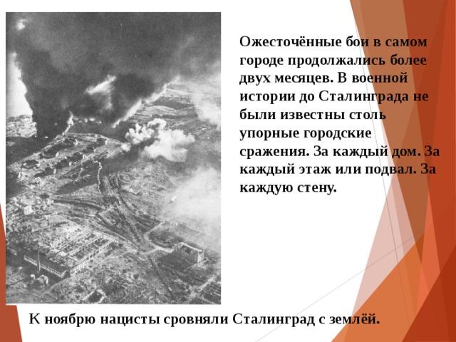 Ожесточённые бои в самом городе продолжались более двух месяцев. В военной истории до Сталинграда не были известны столь упорные городские сражения. За каждый дом. За каждый этаж или подвал. За каждую стену. К ноябрю нацисты сровняли Сталинград с землёй.