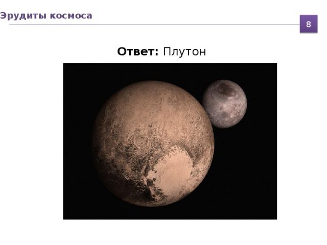 Эрудиты космоса 8  Ответ: Плутон