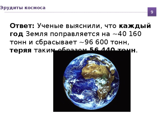 Эрудиты космоса 9 Ответ: Ученые выяснили, что каждый год Земля поправляется на ~40 160 тонн и сбрасывает ~96 600 тонн, теряя таким образом 56 440 тонн .