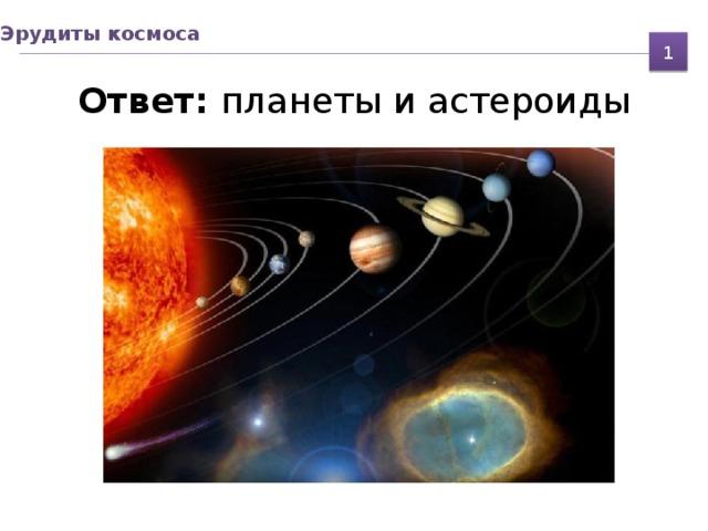 Эрудиты космоса 1 Ответ: планеты и астероиды