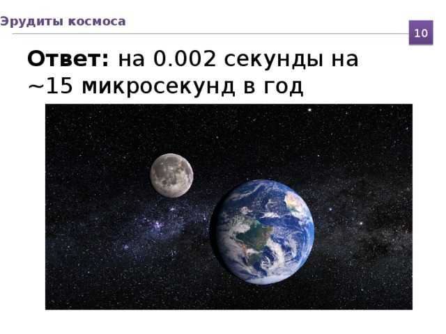 Эрудиты космоса Ответ: на 0.002 секунды на  ~15 микросекунд в год 10