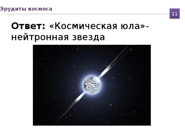 Эрудиты космоса 11 Ответ: «Космическая юла»-  нейтронная звезда