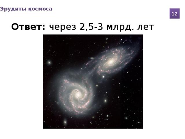 Эрудиты космоса 12 Ответ: через 2,5-3 млрд. лет