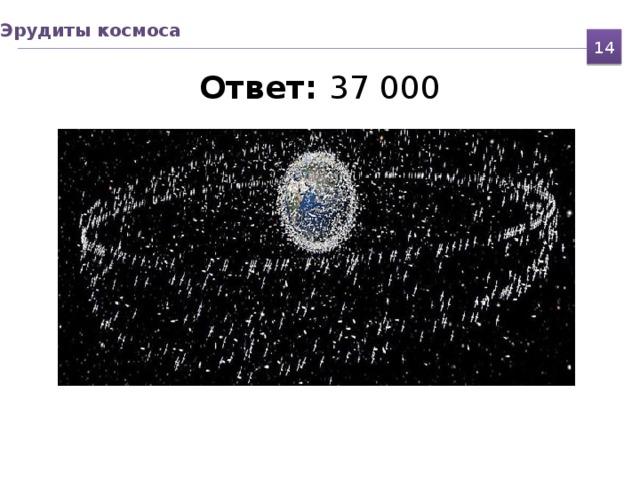 Эрудиты космоса  Ответ: 37 000   14