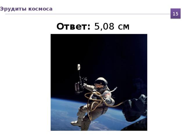 Эрудиты космоса 15 Ответ: 5,08 см