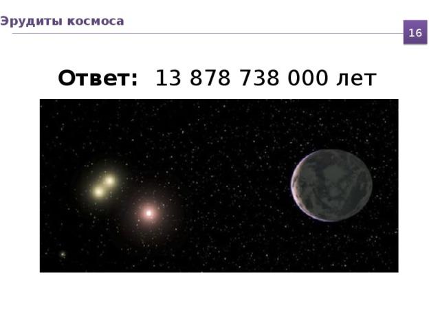 Эрудиты космоса 16  Ответ: 13 878 738 000 лет