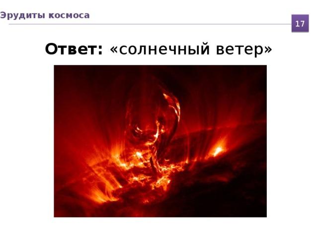Эрудиты космоса Ответ: «солнечный ветер» 17