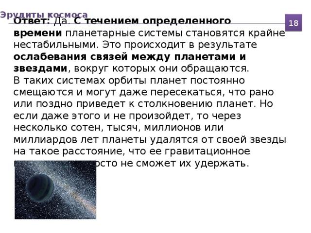 Эрудиты космоса Ответ: Да. С течением определенного времени планетарные системы становятся крайне нестабильными. Это происходит в результате ослабевания связей между планетами и звездами , вокруг которых они обращаются.  В таких системах орбиты планет постоянно смещаются и могут даже пересекаться, что рано или поздно приведет к столкновению планет. Но если даже этого и не произойдет, то через несколько сотен, тысяч, миллионов или миллиардов лет планеты удалятся от своей звезды на такое расстояние, что ее гравитационное притяжение просто не сможет их удержать. 18