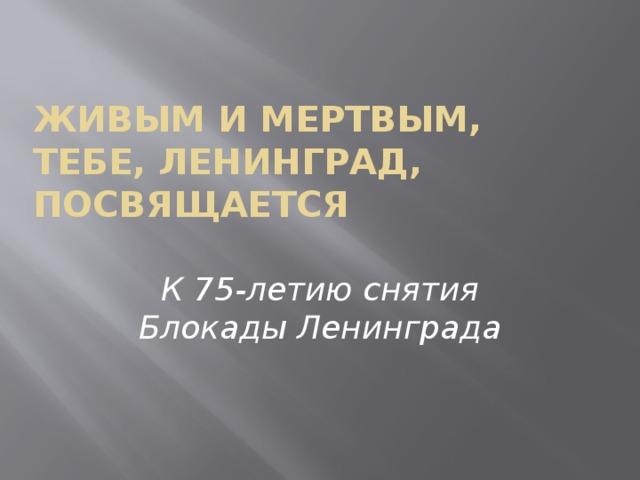 Живым и мертвым, тебе, Ленинград, посвящается К 75-летию снятия Блокады Ленинграда