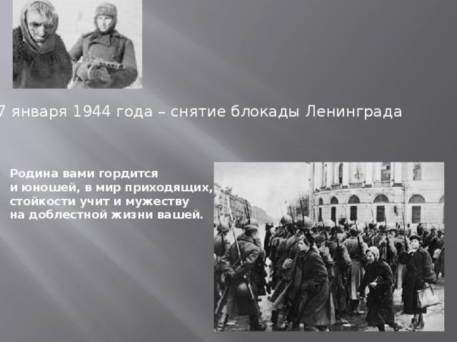 27 января 1944 года – снятие блокады Ленинграда Родина вами гордится  и юношей, в мир приходящих,  стойкости учит и мужеству  на доблестной жизни вашей.