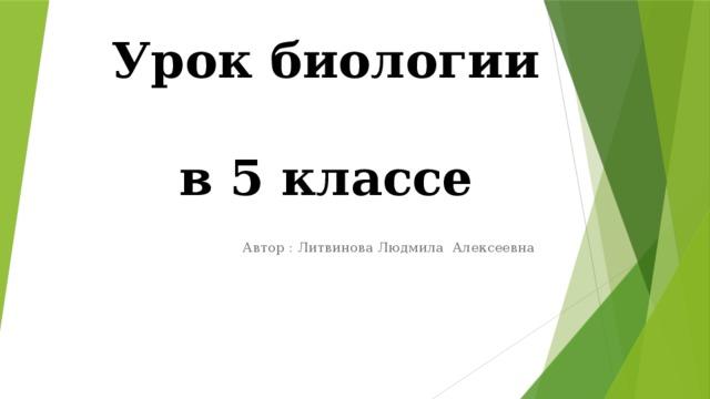 Урок биологии  в 5 классе Автор : Литвинова Людмила Алексеевна