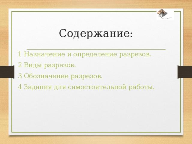 Содержание: 1 Назначение и определение разрезов. 2 Виды разрезов. 3 Обозначение разрезов. 4 Задания для самостоятельной работы.