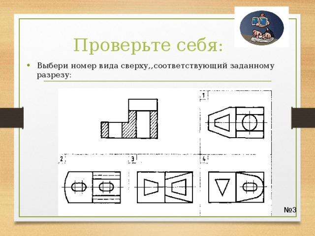 Проверьте себя: Выбери номер вида сверху,,соответствующий заданному разрезу: № 3