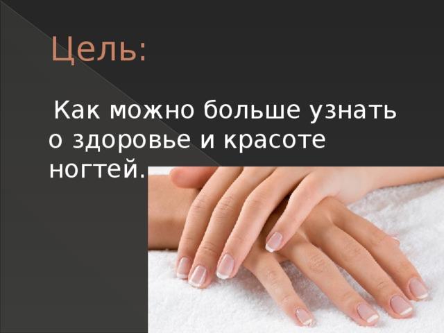 Цель:  Как можно больше узнать о здоровье и красоте ногтей.