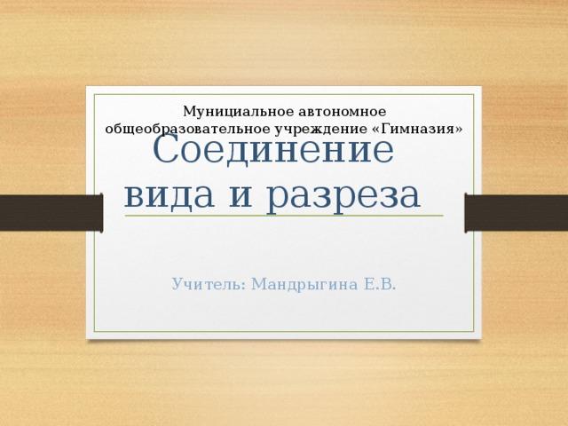 Мунициальное автономное общеобразовательное учреждение «Гимназия»      Соединение вида и разреза Учитель: Мандрыгина Е.В.