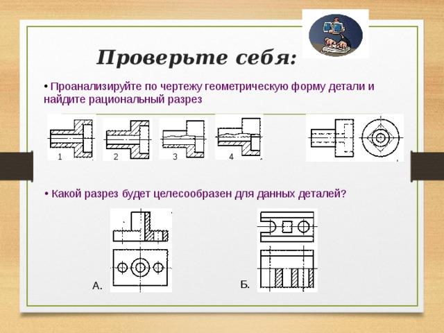 Проверьте себя:  Проанализируйте по чертежу геометрическую форму детали и  найдите рациональный разрез  4 2 1 3  Какой разрез будет целесообразен для данных деталей? Б. А.