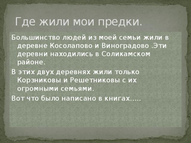 Где жили мои предки. Большинство людей из моей семьи жили в деревне Косолапово и Виноградово .Эти деревни находились в Соликамском районе. В этих двух деревнях жили только Корзниковы и Решетниковы с их огромными семьями. Вот что было написано в книгах…..