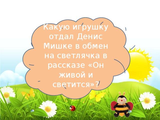 Какую игрушку отдал Денис Мишке в обмен на светлячка в рассказе «Он живой и светится»? Самосвал